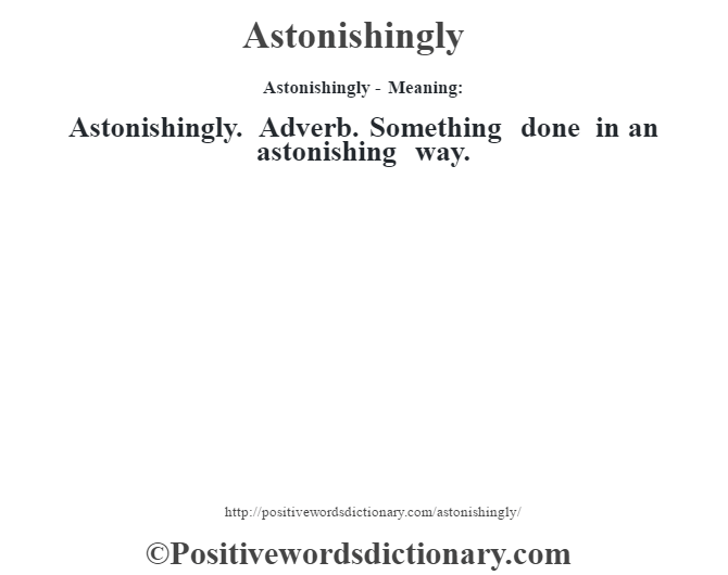Astonishingly- Meaning:Astonishingly. Adverb. Something done in an astonishing way.