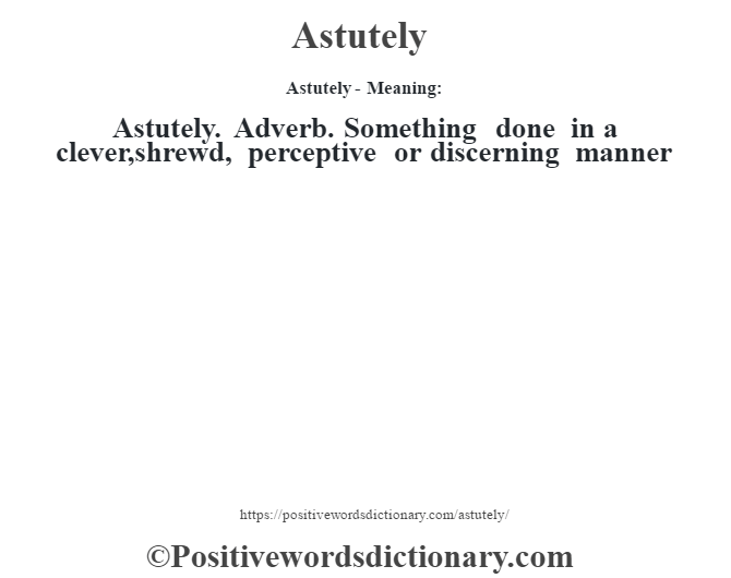 Astutely- Meaning:Astutely. Adverb. Something done in a clever,shrewd, perceptive or discerning manner