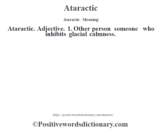 Ataractic- Meaning:Ataractic. Adjective. 1. Other person someone who inhibits glacial calmness.