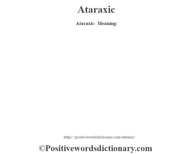 Ataraxic- Meaning: