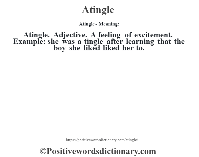 Atingle- Meaning:Atingle. Adjective. A feeling of excitement. Example: she was a tingle after learning that the boy she liked liked her to.