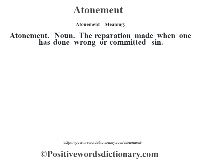 Atonement- Meaning:Atonement. Noun. The reparation made when one has done wrong or committed sin.