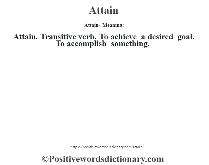 Attain- Meaning:Attain. Transitive verb. To achieve a desired goal. To accomplish something.