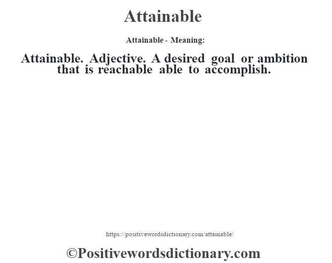 Attainable- Meaning:Attainable. Adjective. A desired goal or ambition that is reachable able to accomplish.