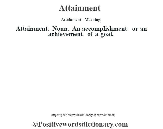 Attainment- Meaning:Attainment. Noun. An accomplishment or an achievement of a goal.