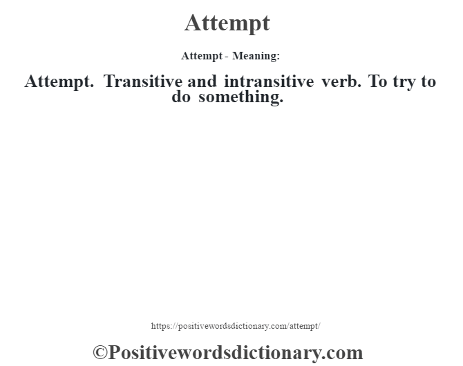 Attempt- Meaning:Attempt. Transitive and intransitive verb. To try to do something.