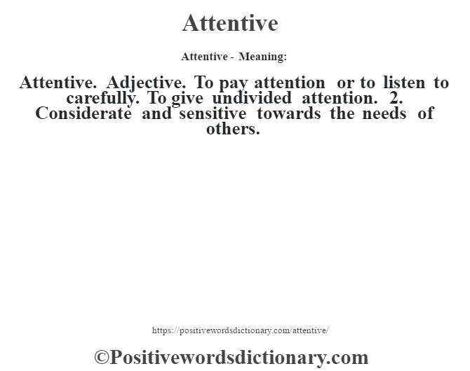 Attentive- Meaning:Attentive. Adjective. To pay attention or to listen to carefully. To give undivided attention. 2. Considerate and sensitive towards the needs of others.