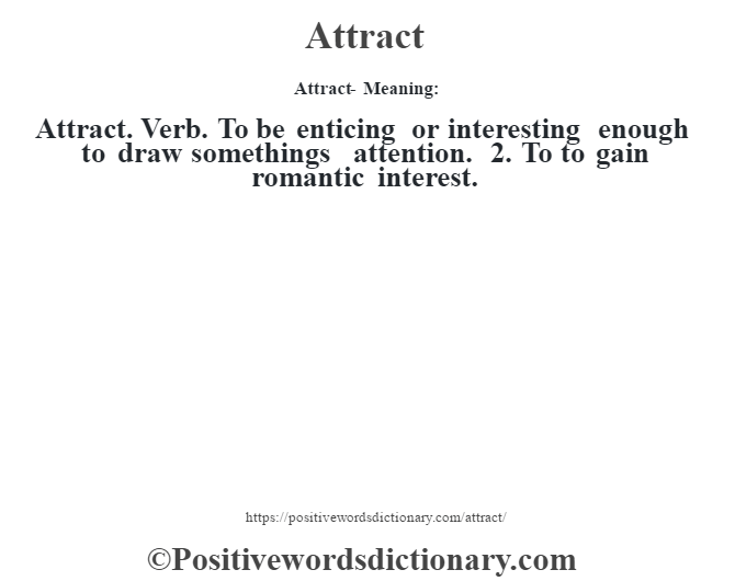 Attract- Meaning:Attract. Verb. To be enticing or interesting enough to draw something's attention. 2. To to gain romantic interest.
