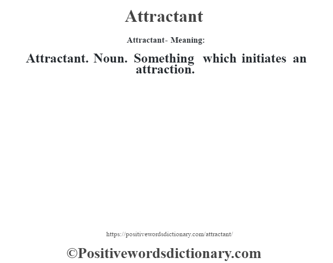 Attractant- Meaning:Attractant. Noun. Something which initiates an attraction.