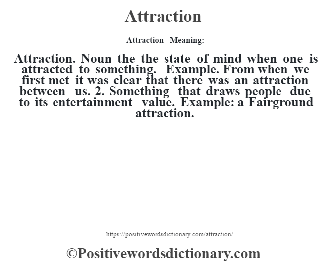 Attraction- Meaning:Attraction. Noun the the state of mind when one is attracted to something. Example. From when we first met it was clear that there was an attraction between us. 2. Something that draws people due to its entertainment value. Example: a Fairground attraction.