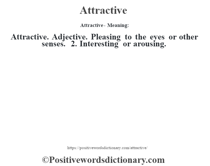 Attractive- Meaning:Attractive. Adjective. Pleasing to the eyes or other senses. 2. Interesting or arousing.