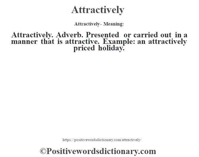 Attractively- Meaning:Attractively. Adverb. Presented or carried out in a manner that is attractive. Example: an attractively priced holiday.