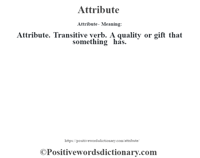 Attribute- Meaning:Attribute. Transitive verb. A quality or gift that something has.