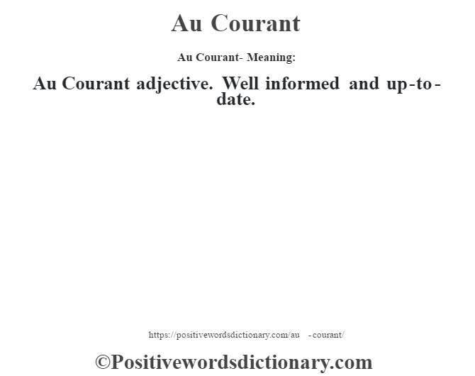 Au Courant- Meaning:Au Courant adjective. Well informed and up-to-date.