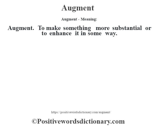 Augment- Meaning:Augment. To make something more substantial or to enhance it in some way.