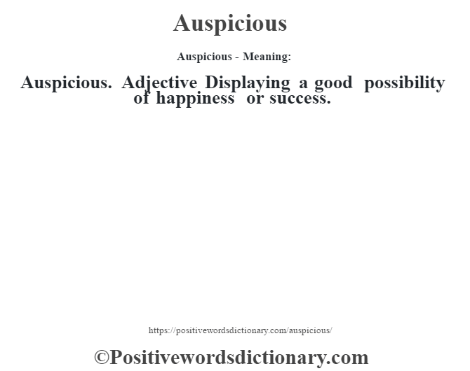 Auspicious- Meaning:Auspicious. Adjective Displaying a good possibility of happiness or success.