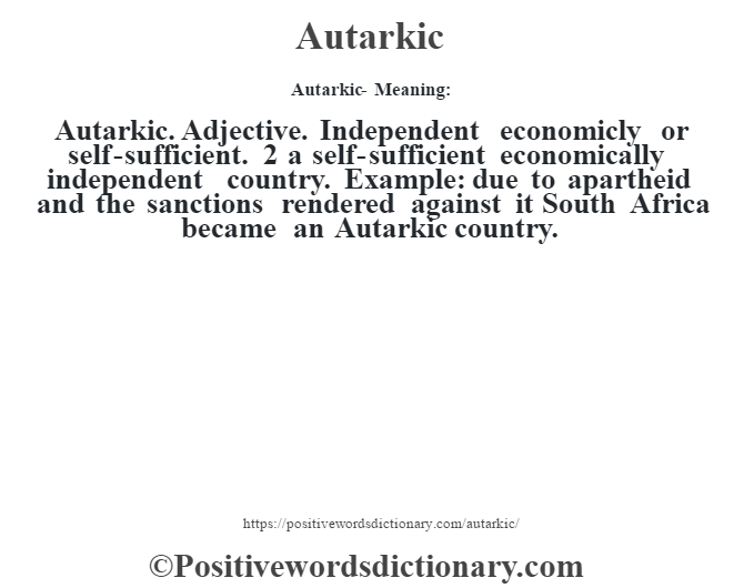 Autarkic- Meaning:Autarkic. Adjective. Independent economicly or self-sufficient. 2 a self-sufficient economically independent country. Example: due to apartheid and the sanctions rendered against it South Africa became an Autarkic country.