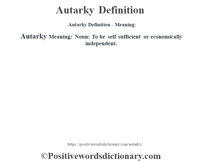 Autarky Definition- Meaning:Autarky Meaning: Noun: To be self sufficient or economically independent.