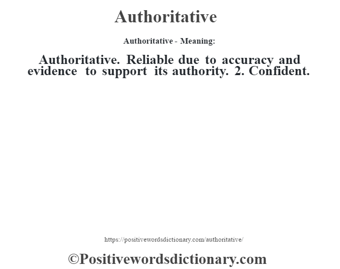 Authoritative- Meaning:Authoritative. Reliable due to accuracy and evidence to support its authority. 2. Confident.