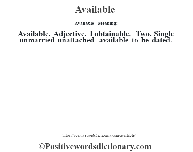 Available- Meaning:Available. Adjective. 1 obtainable. Two. Single unmarried unattached available to be dated.