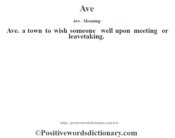 Ave- Meaning:Ave. a town to wish someone well upon meeting or leavetaking.
