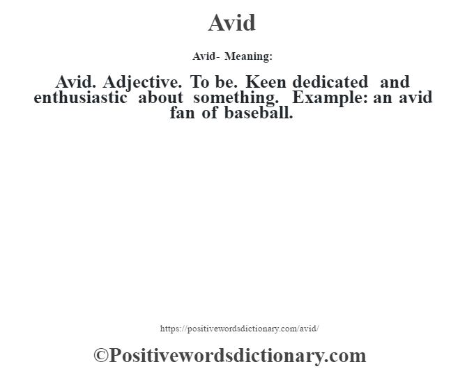 Avid- Meaning:Avid. Adjective. To be. Keen dedicated and enthusiastic about something. Example: an avid fan of baseball.
