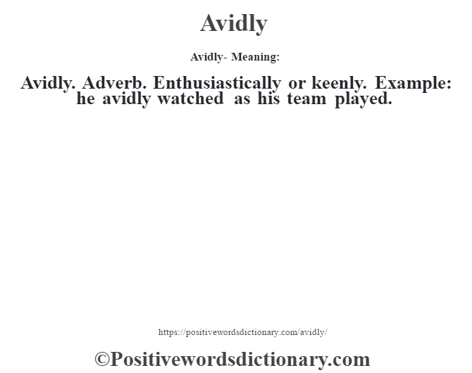 Avidly- Meaning:Avidly. Adverb. Enthusiastically or keenly. Example: he avidly watched as his team played.