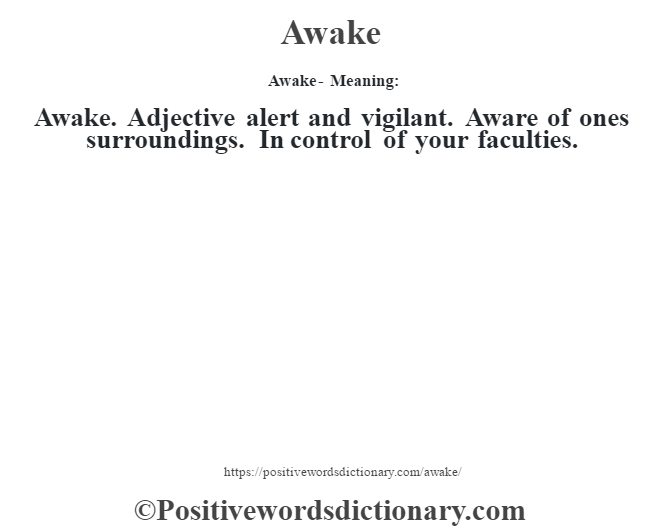 Awake- Meaning:Awake. Adjective alert and vigilant. Aware of one's surroundings. In control of your faculties.