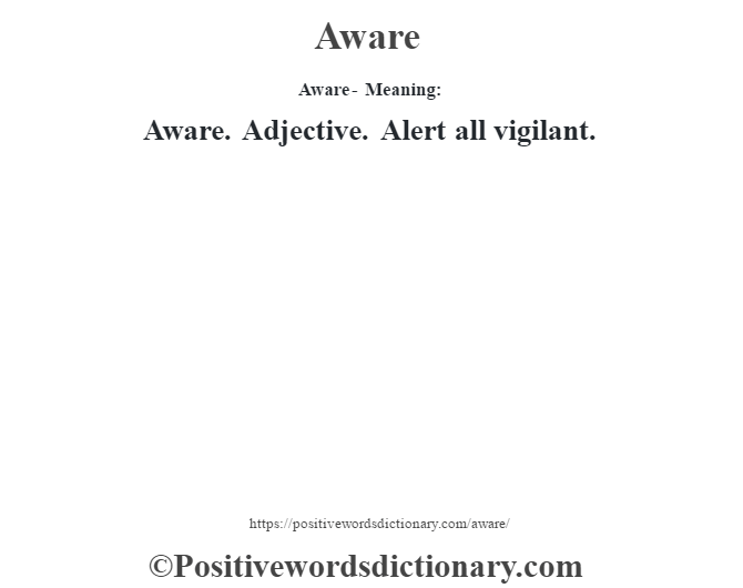 Aware- Meaning:Aware. Adjective. Alert all vigilant.