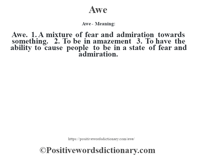 Awe- Meaning:Awe. 1. A mixture of fear and admiration towards something. 2. To be in amazement 3. To have the ability to cause people to be in a state of fear and admiration.