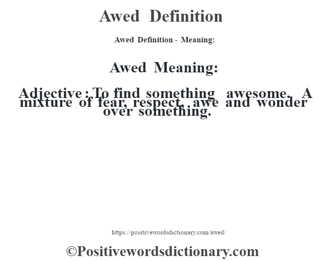 Awed Definition- Meaning:Awed Meaning: Adjective: To find something awesome. A mixture of fear, respect, awe and wonder over something.