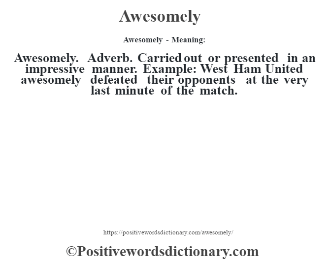 Awesomely- Meaning:Awesomely. Adverb. Carried out or presented in an impressive manner. Example: West Ham United awesomely defeated their opponents at the very last minute of the match.