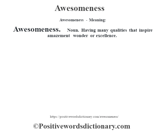 Awesomeness- Meaning:Awesomeness. Noun. Having many qualities that inspire amazement wonder or excellence.