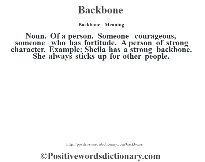 Backbone- Meaning: Noun. Of a person. Someone courageous, someone who has fortitude. A person of strong character. Example: Sheila has a strong backbone. She always sticks up for other people.