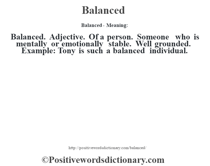 Balanced- Meaning:Balanced. Adjective. Of a person. Someone who is mentally or emotionally stable. Well grounded. Example: Tony is such a balanced individual.