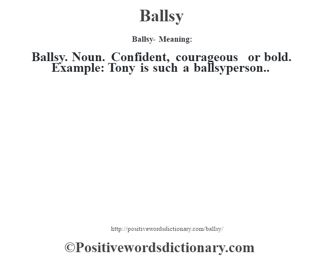 Ballsy- Meaning:Ballsy. Noun. Confident, courageous or bold. Example: Tony is such a ballsyperson..