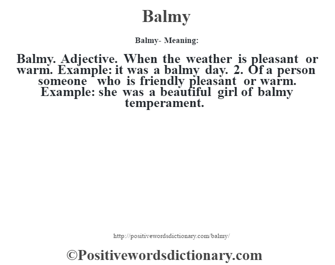 Balmy- Meaning:Balmy.  Adjective. When the weather is pleasant or warm. Example: it was a balmy day. 2. Of a person someone who is friendly pleasant or warm. Example: she was a beautiful girl of balmy temperament.