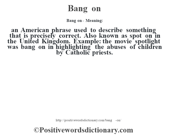 Bang on- Meaning:an American phrase used to describe something that is precisely correct. Also known as spot on in the United Kingdom. Example: the movie spotlight was bang on in highlighting the abuses of children by Catholic priests.