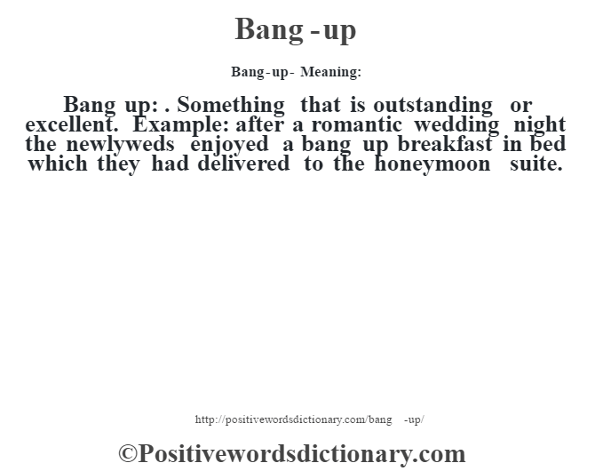 Bang-up- Meaning:Bang up: . Something that is outstanding or excellent. Example: after a romantic wedding night the newlyweds enjoyed a bang up breakfast in bed which they had delivered to the honeymoon suite.