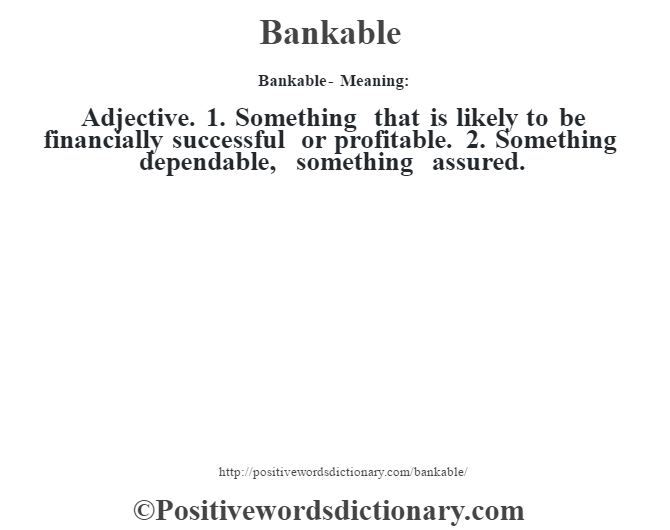 Bankable- Meaning:Adjective. 1. Something that is likely to be financially successful or profitable. 2. Something dependable, something assured.