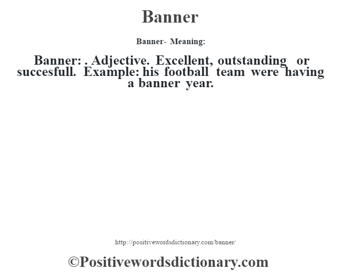 Banner- Meaning:Banner: . Adjective. Excellent, outstanding or succesfull. Example: his football team were having a banner year.
