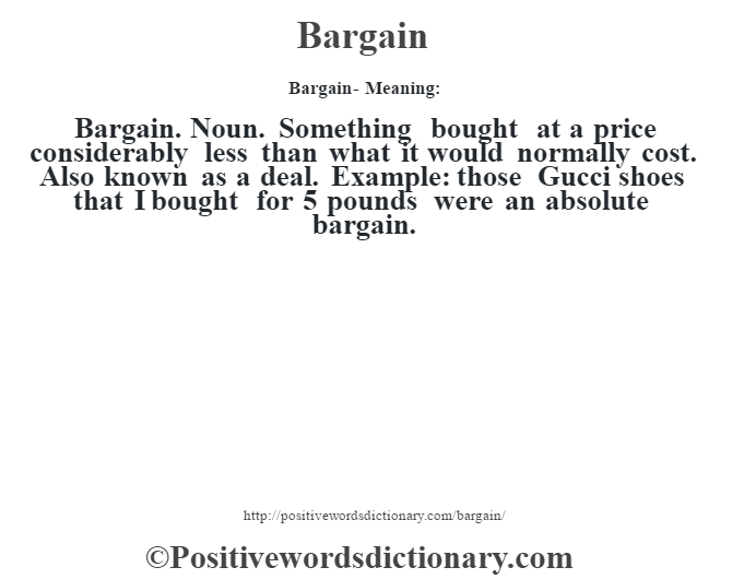 Bargain- Meaning:Bargain. Noun. Something bought at a price considerably less than what it would normally cost. Also known as a deal. Example: those Gucci shoes that I bought for 5 pounds were an absolute bargain.