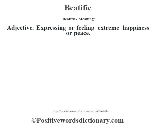 Beatific- Meaning:Adjective. Expressing or feeling extreme happiness or peace.