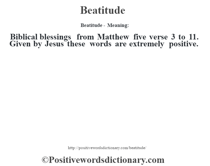 Beatitude- Meaning:Biblical blessings from Matthew five verse 3 to 11. Given by Jesus these words are extremely positive.