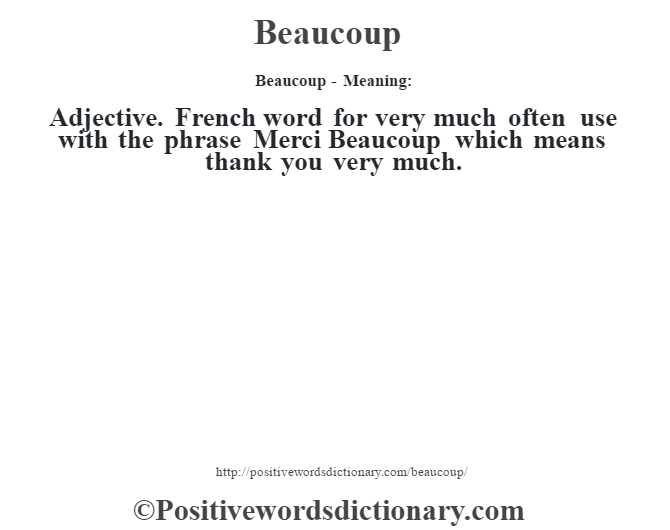 Beaucoup- Meaning:Adjective. French word for very much often use with the phrase Merci Beaucoup which means thank you very much.