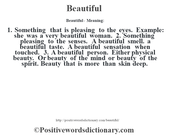 Beautiful- Meaning:1. Something that is pleasing to the eyes. Example: she was a very beautiful woman. 2. Something pleasing to the senses. A beautiful smell. a beautiful taste. A beautiful sensation when touched. 3. A beautiful person. Either physical beauty. Or beauty of the mind or beauty of the spirit. Beauty that is more than skin deep.