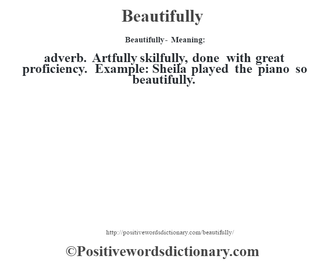 Beautifully- Meaning:adverb. Artfully skilfully, done with great proficiency. Example: Sheila played the piano so beautifully.