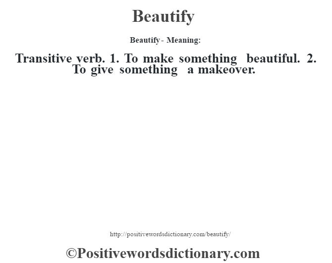 Beautify- Meaning:Transitive verb. 1. To make something beautiful. 2. To give something a makeover.