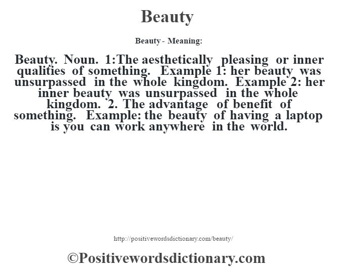 Beauty- Meaning:Beauty. Noun. 1:The aesthetically pleasing or inner qualities of something. Example 1: her beauty was unsurpassed in the whole kingdom. Example 2: her inner beauty was unsurpassed in the whole kingdom. 2. The advantage of benefit of something. Example: the beauty of having a laptop is you can work anywhere in the world.