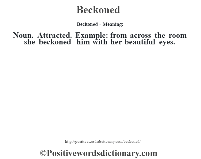 Beckoned- Meaning: Noun. Attracted. Example: from across the room she beckoned him with her beautiful eyes.